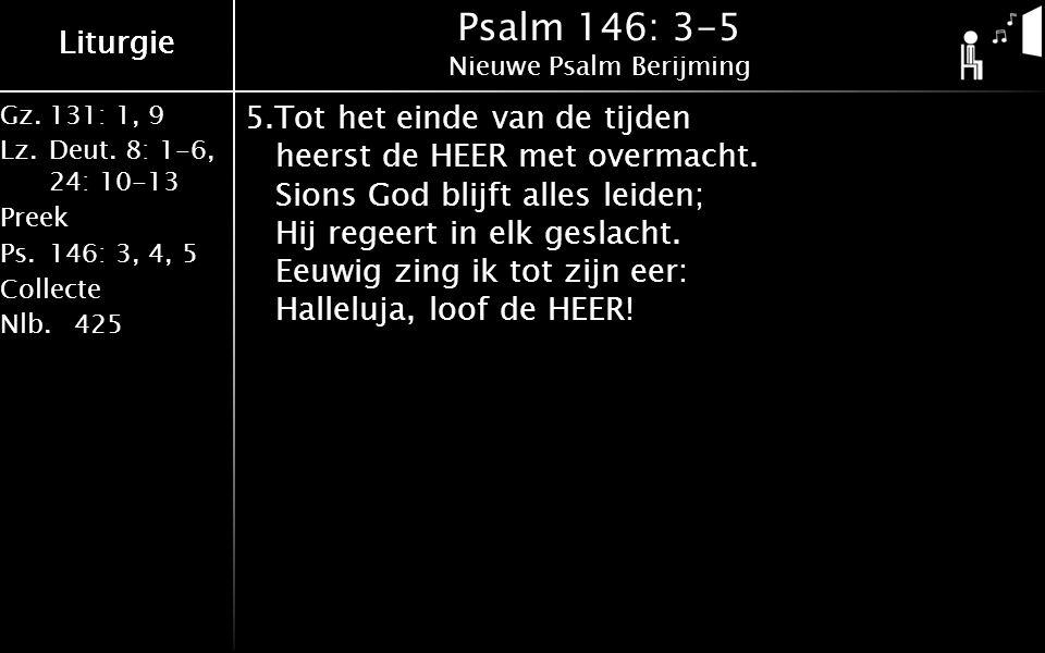 Liturgie Gz.131: 1, 9 Lz.Deut. 8: 1-6, 24: 10-13 Preek Ps.146: 3, 4, 5 Collecte Nlb.425 Liturgie Psalm 146: 3-5 Nieuwe Psalm Berijming 5.Tot het einde