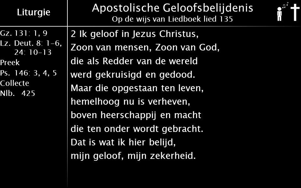 Liturgie Gz.131: 1, 9 Lz.Deut. 8: 1-6, 24: 10-13 Preek Ps.146: 3, 4, 5 Collecte Nlb.425 Liturgie Apostolische Geloofsbelijdenis Op de wijs van Liedboe