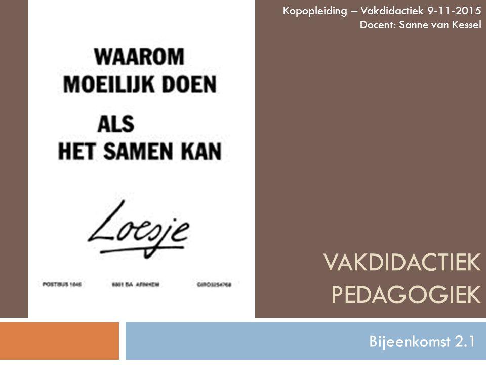 VAKDIDACTIEK PEDAGOGIEK Bijeenkomst 2.1 Kopopleiding – Vakdidactiek 9-11-2015 Docent: Sanne van Kessel