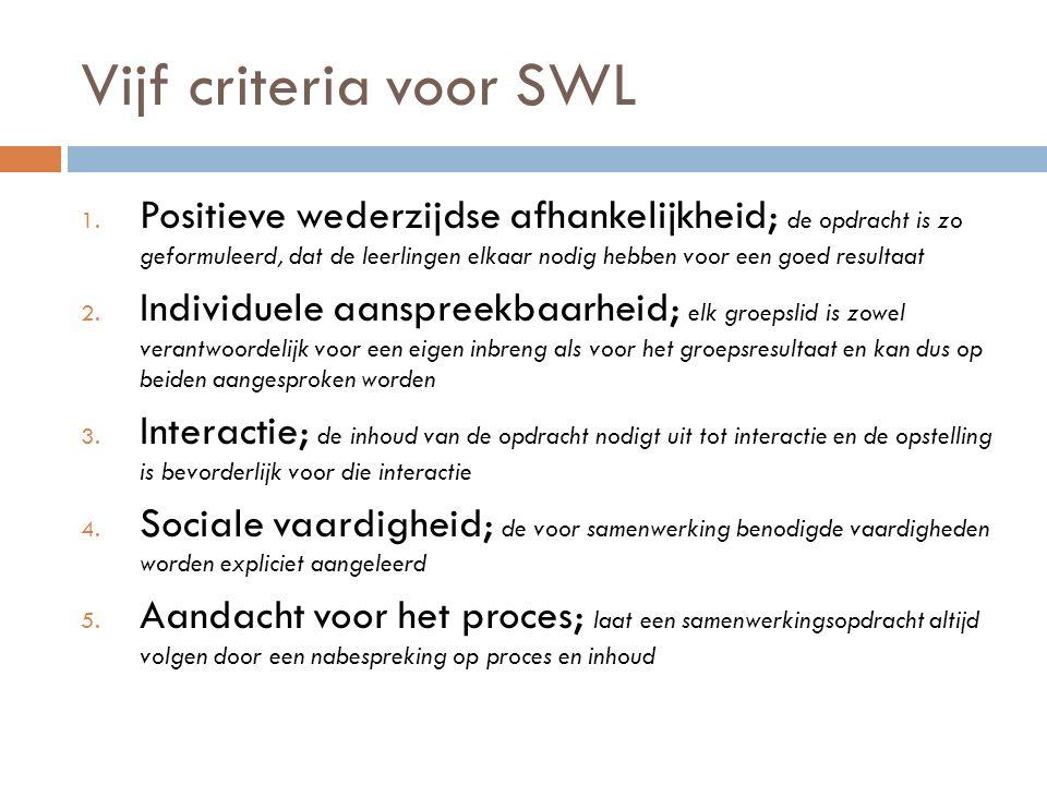 Vijf criteria voor SWL 1. Positieve wederzijdse afhankelijkheid; de opdracht is zo geformuleerd, dat de leerlingen elkaar nodig hebben voor een goed r