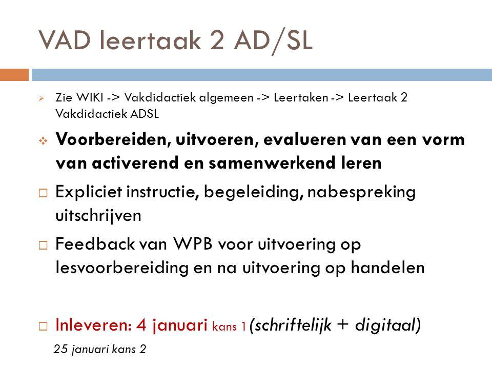 VAD leertaak 2 AD/SL  Zie WIKI -> Vakdidactiek algemeen -> Leertaken -> Leertaak 2 Vakdidactiek ADSL  Voorbereiden, uitvoeren, evalueren van een vor