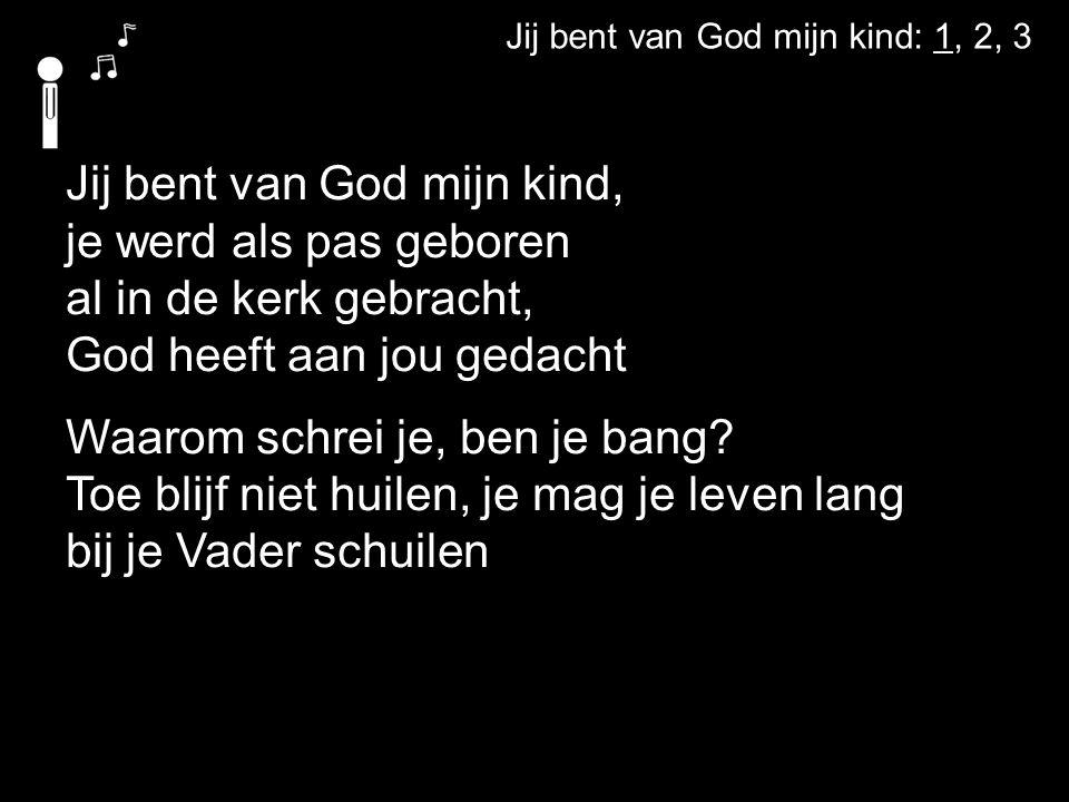 Jij bent van God mijn kind: 1, 2, 3 Jij bent van God mijn kind, je werd als pas geboren al in de kerk gebracht, God heeft aan jou gedacht Waarom schrei je, ben je bang.