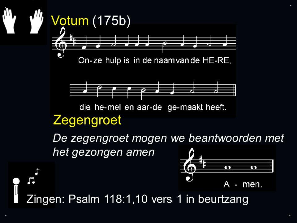 Votum (175b) Zegengroet De zegengroet mogen we beantwoorden met het gezongen amen Zingen: Psalm 118:1,10 vers 1 in beurtzang....