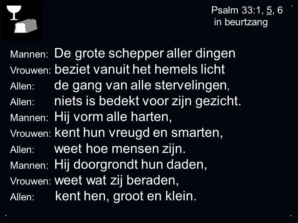 .... Psalm 33:1, 5, 6 in beurtzang Mannen: De grote schepper aller dingen Vrouwen: beziet vanuit het hemels licht Allen: de gang van alle stervelingen