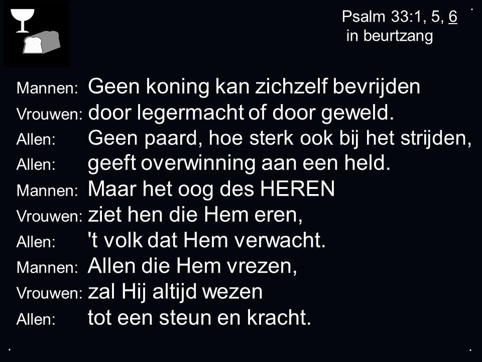 .... Psalm 33:1, 5, 6 in beurtzang Mannen: Geen koning kan zichzelf bevrijden Vrouwen: door legermacht of door geweld. Allen: Geen paard, hoe sterk oo
