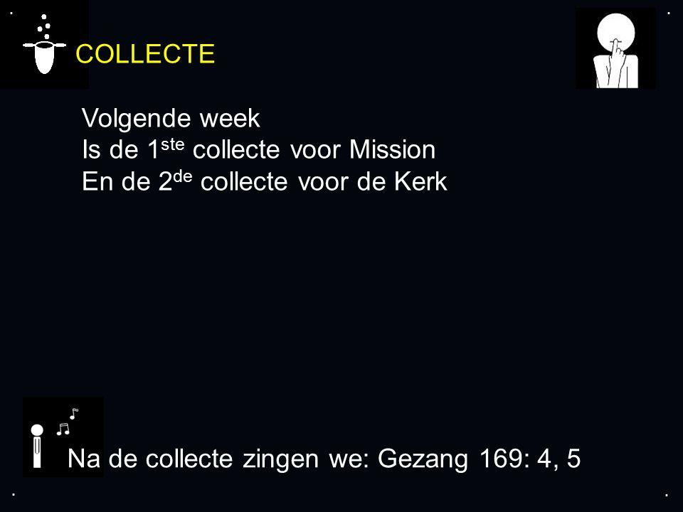 .... COLLECTE Volgende week Is de 1 ste collecte voor Mission En de 2 de collecte voor de Kerk Na de collecte zingen we: Gezang 169: 4, 5