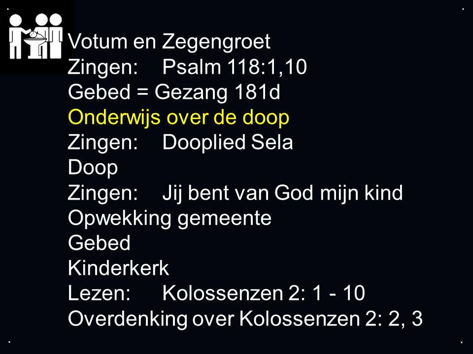 .... Votum en Zegengroet Zingen: Psalm 118:1,10 Gebed = Gezang 181d Onderwijs over de doop Zingen:Dooplied Sela Doop Zingen: Jij bent van God mijn kin