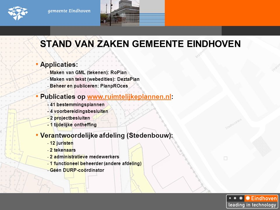STAND VAN ZAKEN GEMEENTE EINDHOVEN Applicaties: - Maken van GML (tekenen): RoPlan - Maken van tekst (webedities): DeztaPlan - Beheer en publiceren: PlanpROces Publicaties op www.ruimtelijkeplannen.nl:www.ruimtelijkeplannen.nl - 41 bestemmingsplannen - 4 voorbereidingsbesluiten - 2 projectbesluiten - 1 tijdelijke ontheffing Verantwoordelijke afdeling (Stedenbouw): - 12 juristen - 2 tekenaars - 2 administratieve medewerkers - 1 functioneel beheerder (andere afdeling) - Géén DURP-coördinator