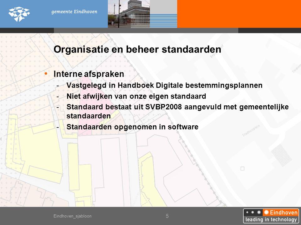 Eindhoven_sjabloon 5 Organisatie en beheer standaarden Interne afspraken -Vastgelegd in Handboek Digitale bestemmingsplannen -Niet afwijken van onze eigen standaard -Standaard bestaat uit SVBP2008 aangevuld met gemeentelijke standaarden -Standaarden opgenomen in software