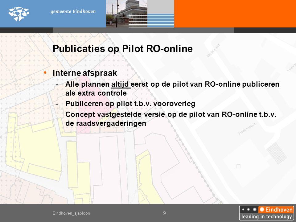 Eindhoven_sjabloon 9 Publicaties op Pilot RO-online Interne afspraak -Alle plannen altijd eerst op de pilot van RO-online publiceren als extra controle -Publiceren op pilot t.b.v.