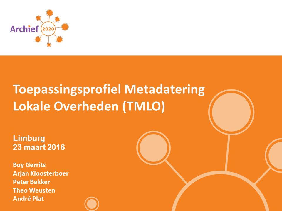 Limburg 23 maart 2016 Boy Gerrits Arjan Kloosterboer Peter Bakker Theo Weusten André Plat Toepassingsprofiel Metadatering Lokale Overheden (TMLO)