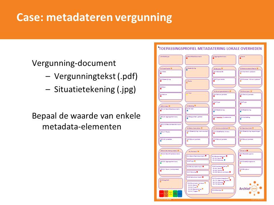 Case: metadateren vergunning Vergunning-document –Vergunningtekst (.pdf) –Situatietekening (.jpg) Bepaal de waarde van enkele metadata-elementen