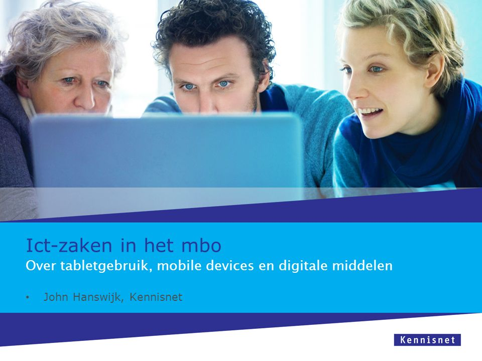 Ict-zaken in het mbo John Hanswijk, Kennisnet Over tabletgebruik, mobile devices en digitale middelen