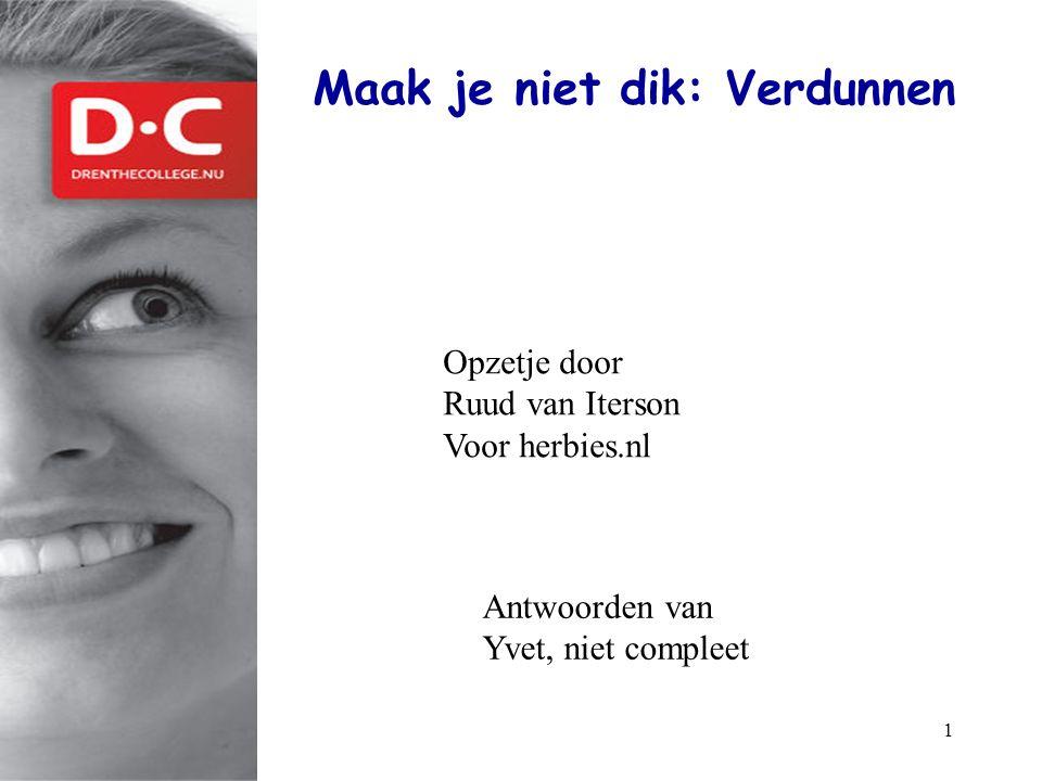 1 Maak je niet dik: Verdunnen www.drenthecollege.nl Opzetje door Ruud van Iterson Voor herbies.nl Antwoorden van Yvet, niet compleet