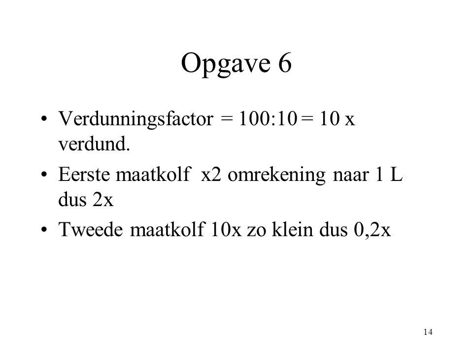 14 Opgave 6 Verdunningsfactor = 100:10 = 10 x verdund. Eerste maatkolf x2 omrekening naar 1 L dus 2x Tweede maatkolf 10x zo klein dus 0,2x