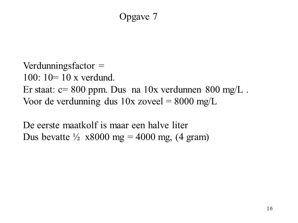 16 Opgave 7 Verdunningsfactor = 100: 10= 10 x verdund. Er staat: c= 800 ppm. Dus na 10x verdunnen 800 mg/L. Voor de verdunning dus 10x zoveel = 8000 m