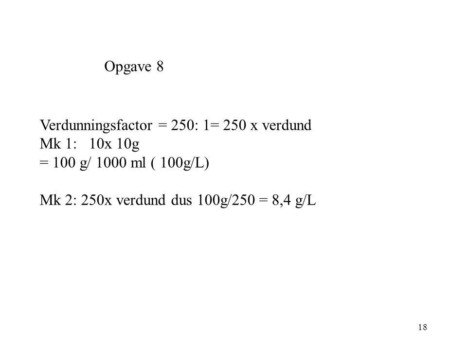 18 Opgave 8 Verdunningsfactor = 250: 1= 250 x verdund Mk 1: 10x 10g = 100 g/ 1000 ml ( 100g/L) Mk 2: 250x verdund dus 100g/250 = 8,4 g/L