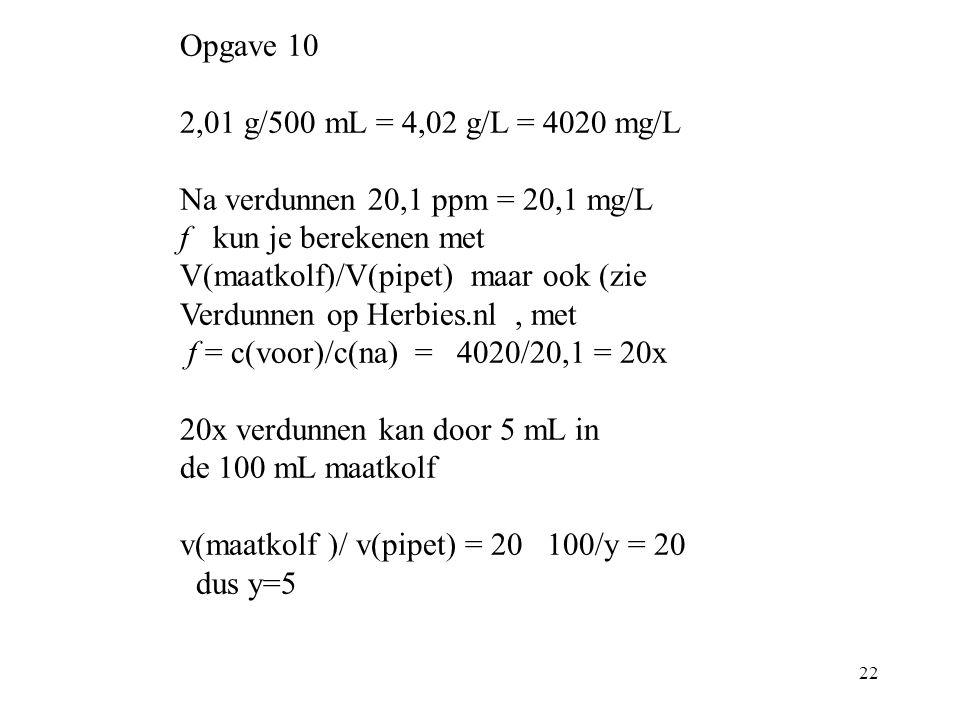 22 Opgave 10 2,01 g/500 mL = 4,02 g/L = 4020 mg/L Na verdunnen 20,1 ppm = 20,1 mg/L f kun je berekenen met V(maatkolf)/V(pipet) maar ook (zie Verdunne