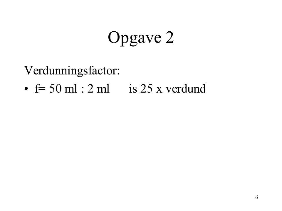 Opgave 2 Verdunningsfactor: f= 50 ml : 2 ml is 25 x verdund 6