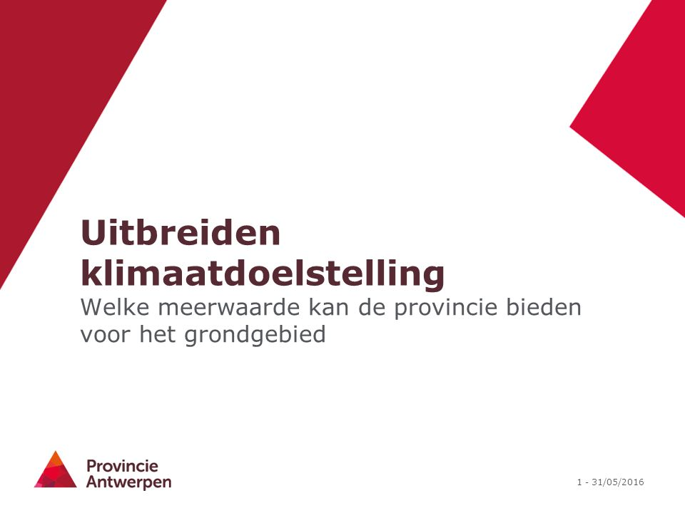 1 - 31/05/2016 Uitbreiden klimaatdoelstelling Welke meerwaarde kan de provincie bieden voor het grondgebied
