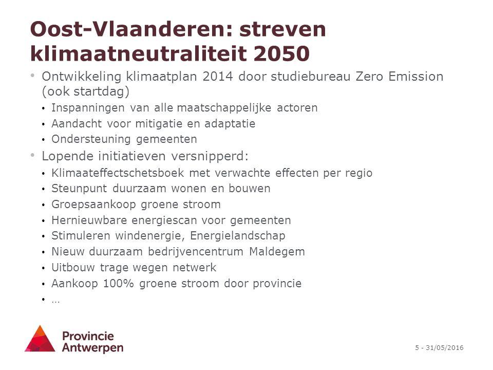 5 - 31/05/2016 Oost-Vlaanderen: streven klimaatneutraliteit 2050 Ontwikkeling klimaatplan 2014 door studiebureau Zero Emission (ook startdag) Inspanningen van alle maatschappelijke actoren Aandacht voor mitigatie en adaptatie Ondersteuning gemeenten Lopende initiatieven versnipperd: Klimaateffectschetsboek met verwachte effecten per regio Steunpunt duurzaam wonen en bouwen Groepsaankoop groene stroom Hernieuwbare energiescan voor gemeenten Stimuleren windenergie, Energielandschap Nieuw duurzaam bedrijvencentrum Maldegem Uitbouw trage wegen netwerk Aankoop 100% groene stroom door provincie …