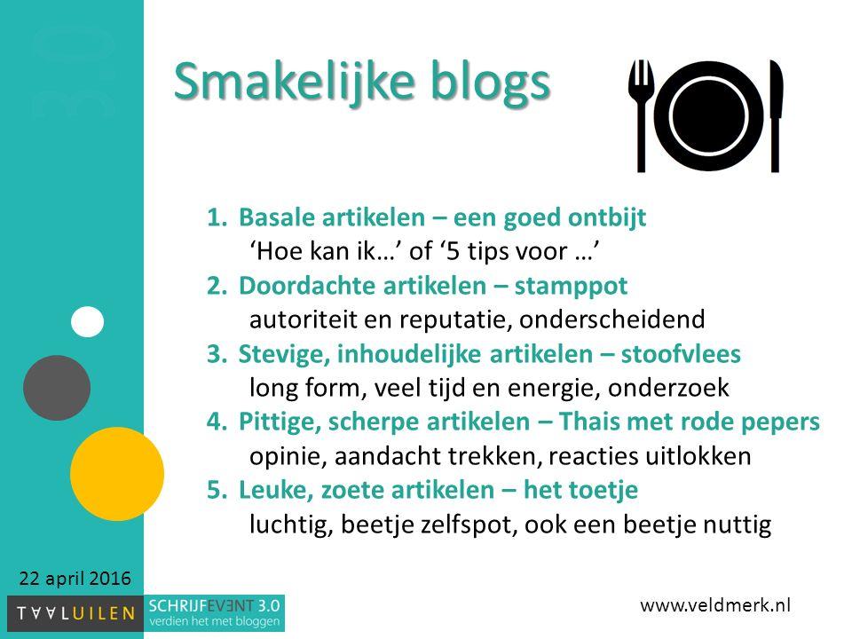 22 april 2016 Smakelijke blogs 1.Basale artikelen – een goed ontbijt 'Hoe kan ik…' of '5 tips voor …' 2.Doordachte artikelen – stamppot autoriteit en reputatie, onderscheidend 3.Stevige, inhoudelijke artikelen – stoofvlees long form, veel tijd en energie, onderzoek 4.Pittige, scherpe artikelen – Thais met rode pepers opinie, aandacht trekken, reacties uitlokken 5.Leuke, zoete artikelen – het toetje luchtig, beetje zelfspot, ook een beetje nuttig www.veldmerk.nl