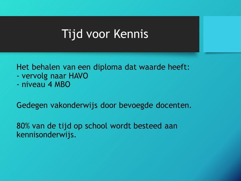 Tijd voor Kennis Het behalen van een diploma dat waarde heeft: - vervolg naar HAVO - niveau 4 MBO Gedegen vakonderwijs door bevoegde docenten.