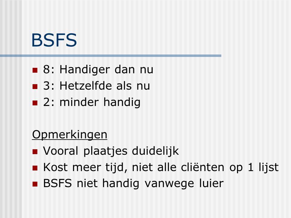 BSFS 8: Handiger dan nu 3: Hetzelfde als nu 2: minder handig Opmerkingen Vooral plaatjes duidelijk Kost meer tijd, niet alle cliënten op 1 lijst BSFS niet handig vanwege luier