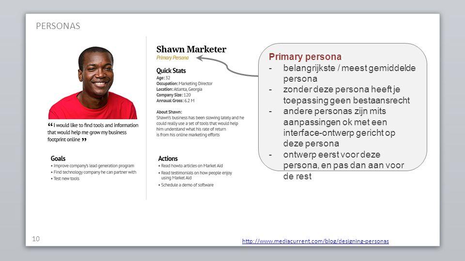 PERSONAS 10 http://www.mediacurrent.com/blog/designing-personas Primary persona: -belangrijkste / meest gemiddelde persona -zonder deze persona heeft je toepassing geen bestaansrecht -andere personas zijn mits aanpassingen ok met een interface-ontwerp gericht op deze persona -ontwerp eerst voor deze persona, en pas dan aan voor de rest