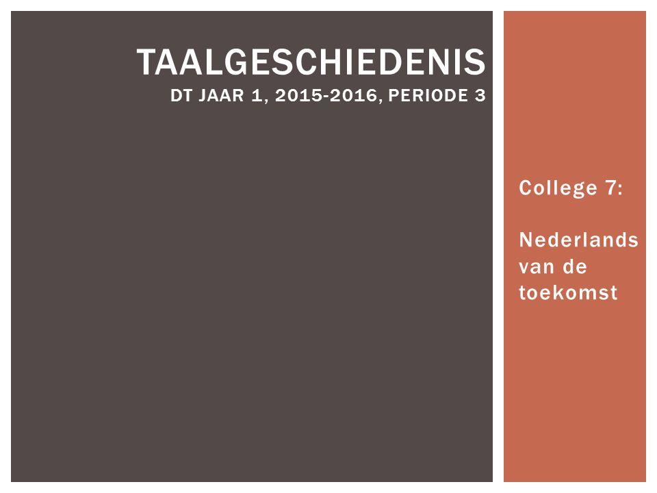 College 7: Nederlands van de toekomst TAALGESCHIEDENIS DT JAAR 1, 2015-2016, PERIODE 3