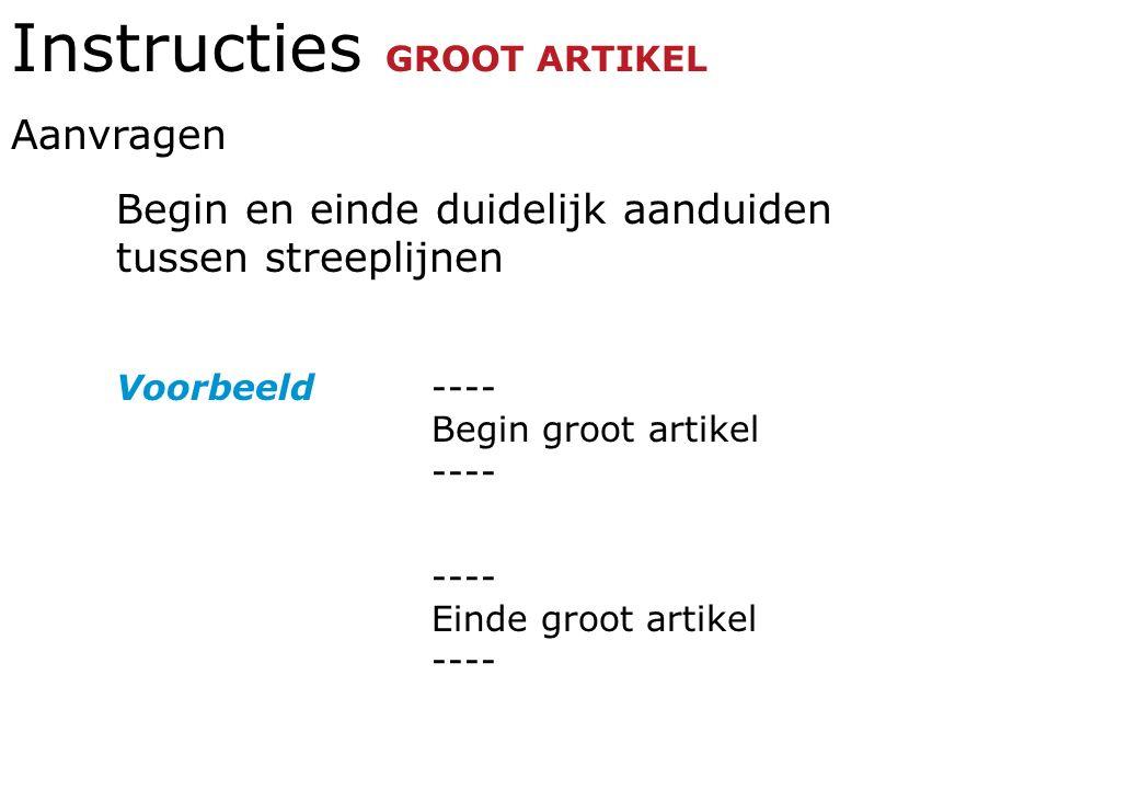 Instructies GROOT ARTIKEL Aanvragen Begin en einde duidelijk aanduiden tussen streeplijnen Voorbeeld---- Begin groot artikel ---- ---- Einde groot artikel ----