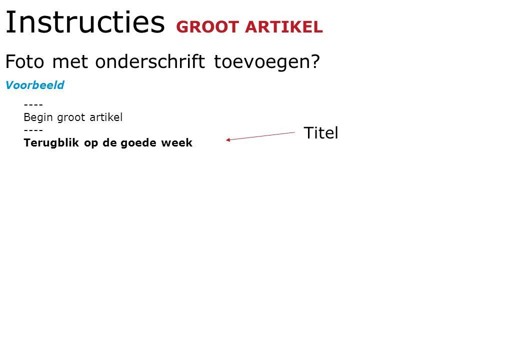 Instructies GROOT ARTIKEL Foto met onderschrift toevoegen? Voorbeeld ---- Begin groot artikel ---- Terugblik op de goede week Titel