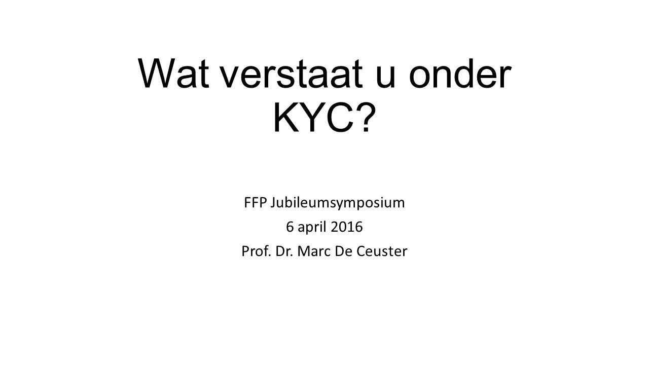 Wat verstaat u onder KYC? FFP Jubileumsymposium 6 april 2016 Prof. Dr. Marc De Ceuster