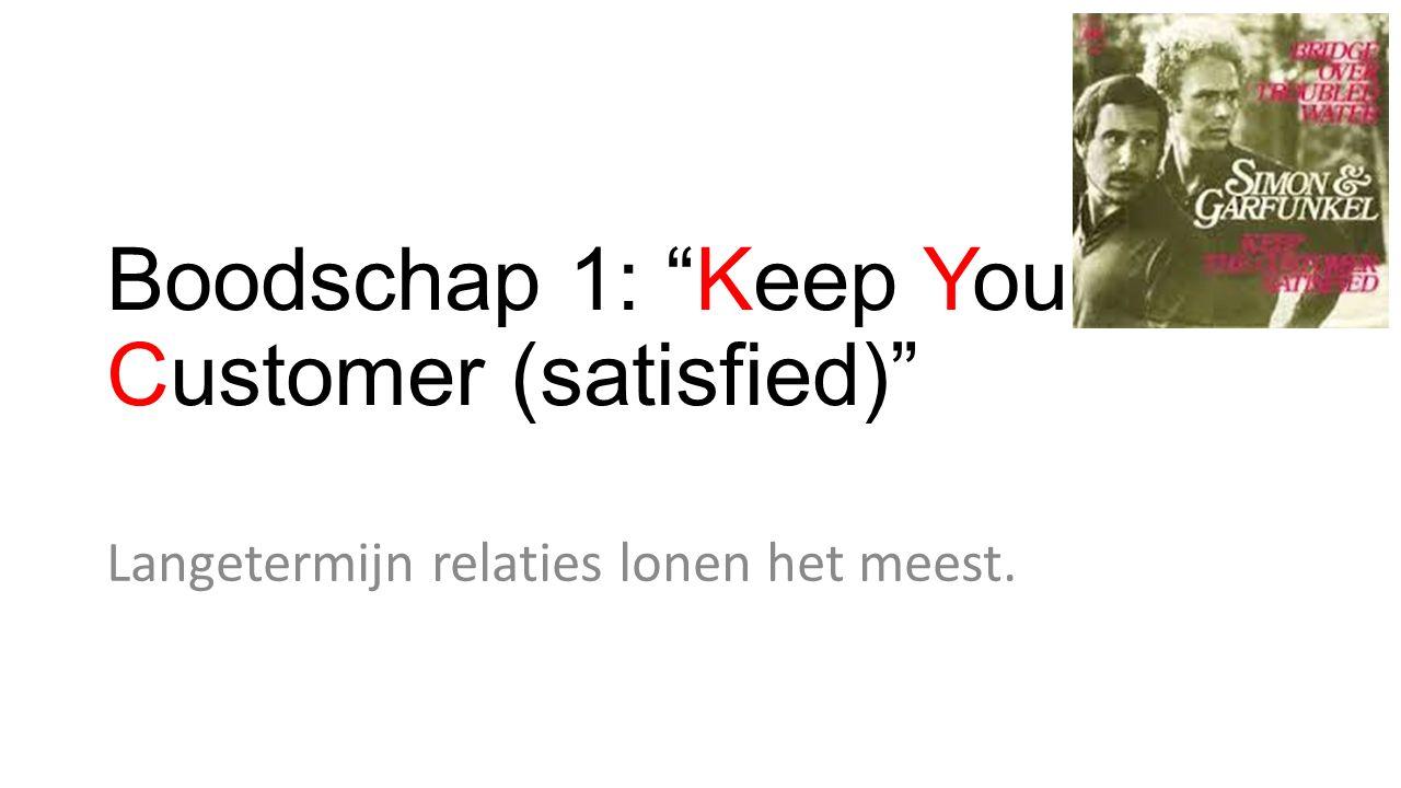 """Boodschap 1: """"Keep Your Customer (satisfied)"""" Langetermijn relaties lonen het meest."""