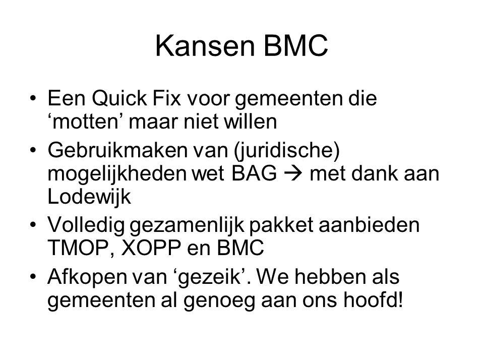 Kansen BMC Een Quick Fix voor gemeenten die 'motten' maar niet willen Gebruikmaken van (juridische) mogelijkheden wet BAG  met dank aan Lodewijk Volledig gezamenlijk pakket aanbieden TMOP, XOPP en BMC Afkopen van 'gezeik'.
