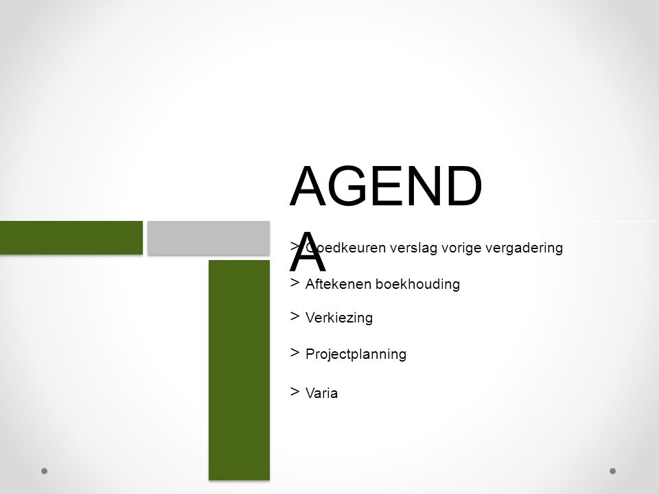 AGEND A > Goedkeuren verslag vorige vergadering > Verkiezing > Aftekenen boekhouding > Projectplanning > Varia
