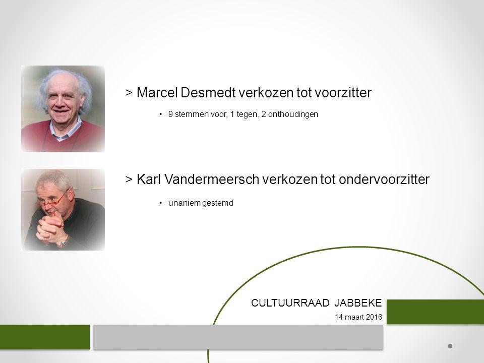 CULTUURRAAD JABBEKE 14 maart 2016 > Marcel Desmedt verkozen tot voorzitter > Karl Vandermeersch verkozen tot ondervoorzitter 9 stemmen voor, 1 tegen, 2 onthoudingen unaniem gestemd