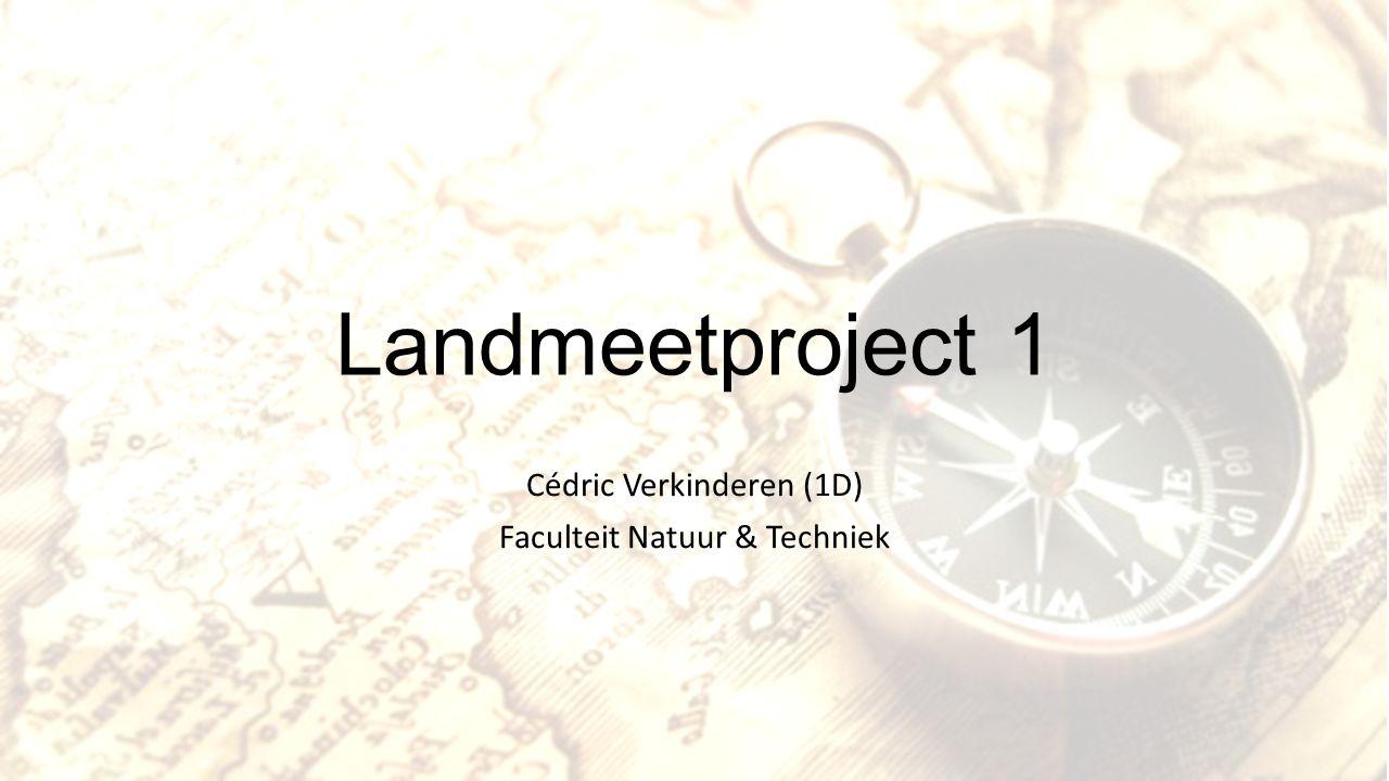 Landmeetproject 1 Cédric Verkinderen (1D) Faculteit Natuur & Techniek