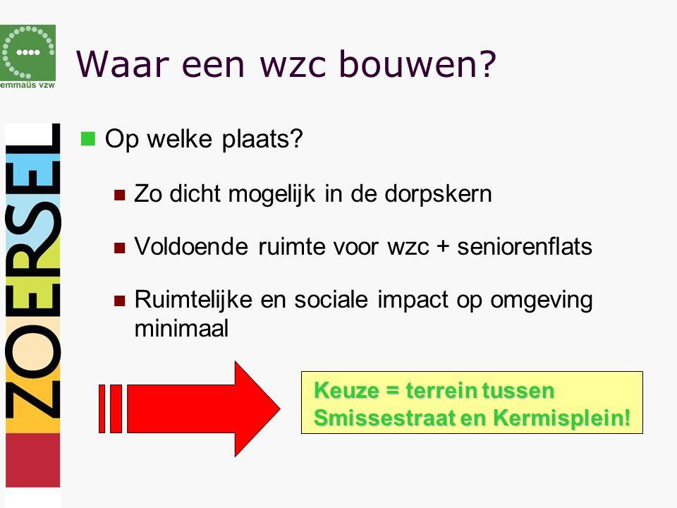 Waar een wzc bouwen? Op welke plaats? Zo dicht mogelijk in de dorpskern Voldoende ruimte voor wzc + seniorenflats Ruimtelijke en sociale impact op omg