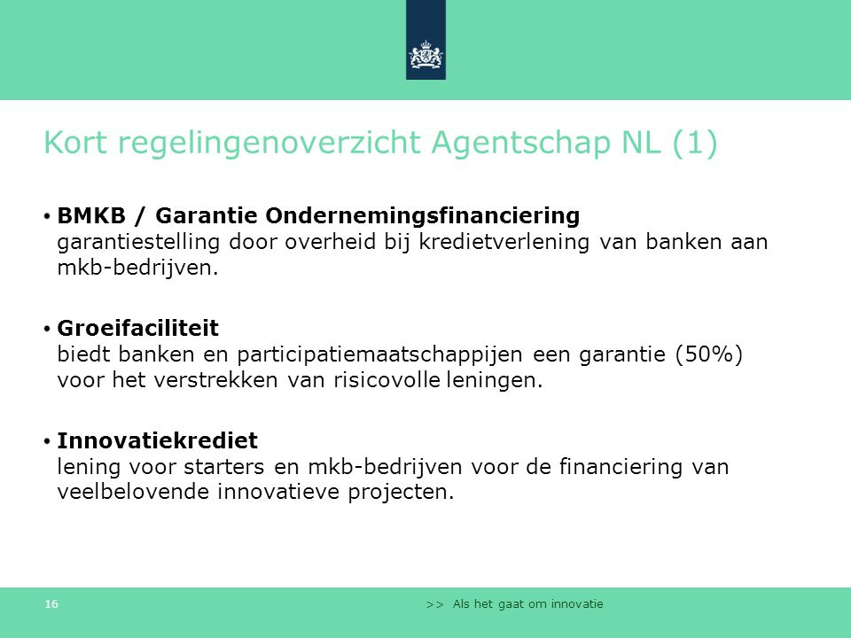 >> Als het gaat om innovatie 16 Kort regelingenoverzicht Agentschap NL (1) BMKB / Garantie Ondernemingsfinanciering garantiestelling door overheid bij kredietverlening van banken aan mkb-bedrijven.