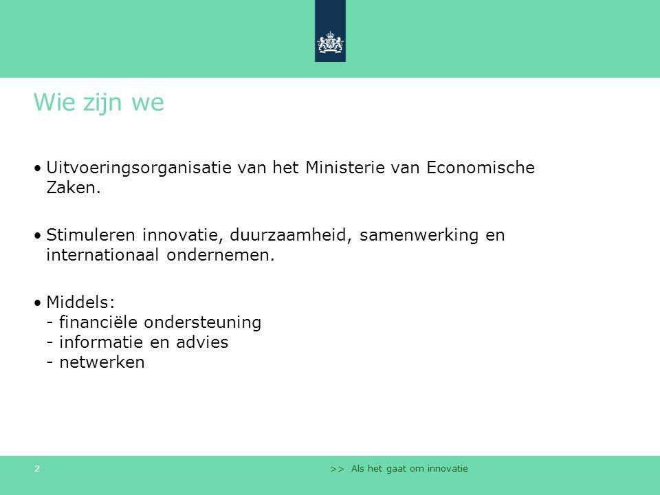 Wie zijn we Uitvoeringsorganisatie van het Ministerie van Economische Zaken. Stimuleren innovatie, duurzaamheid, samenwerking en internationaal ondern