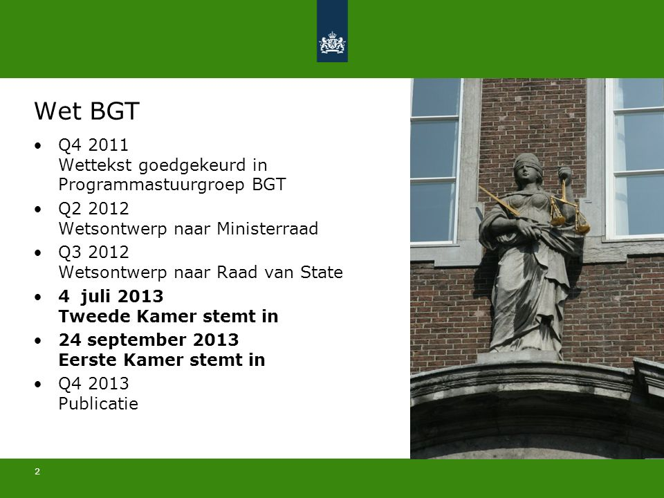 2 Wet BGT Q4 2011 Wettekst goedgekeurd in Programmastuurgroep BGT Q2 2012 Wetsontwerp naar Ministerraad Q3 2012 Wetsontwerp naar Raad van State 4 juli