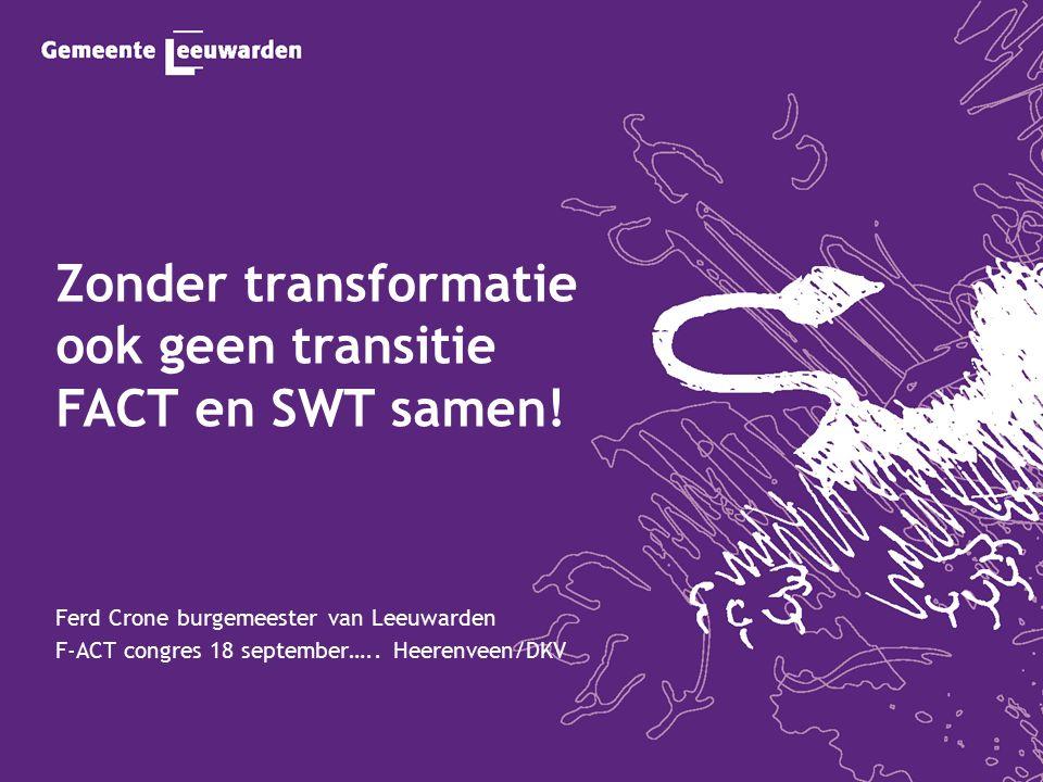 Zonder transformatie ook geen transitie FACT en SWT samen! Ferd Crone burgemeester van Leeuwarden F-ACT congres 18 september….. Heerenveen/DKV