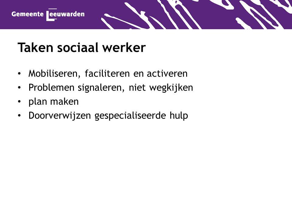 Mobiliseren, faciliteren en activeren Problemen signaleren, niet wegkijken plan maken Doorverwijzen gespecialiseerde hulp Taken sociaal werker