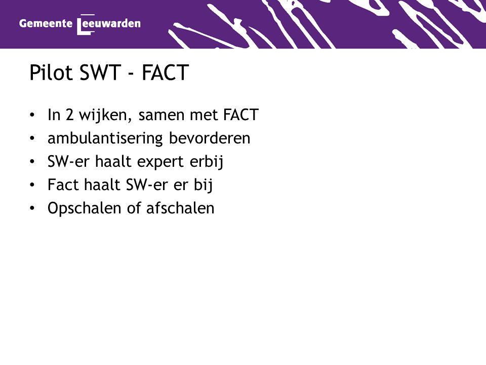 Pilot SWT - FACT In 2 wijken, samen met FACT ambulantisering bevorderen SW-er haalt expert erbij Fact haalt SW-er er bij Opschalen of afschalen