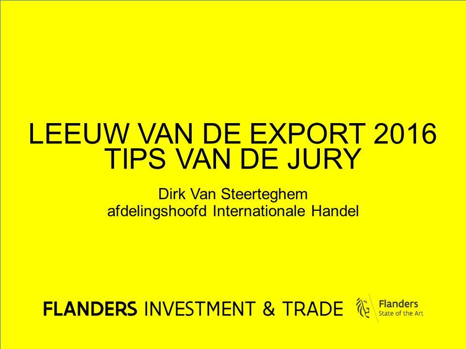 LEEUW VAN DE EXPORT 2016 TIPS VAN DE JURY Dirk Van Steerteghem afdelingshoofd Internationale Handel