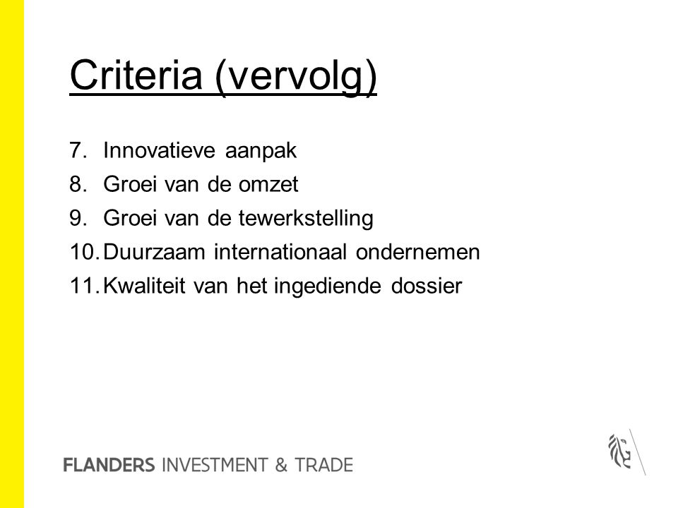 Criteria (vervolg) 7.Innovatieve aanpak 8.Groei van de omzet 9.Groei van de tewerkstelling 10.Duurzaam internationaal ondernemen 11.Kwaliteit van het ingediende dossier