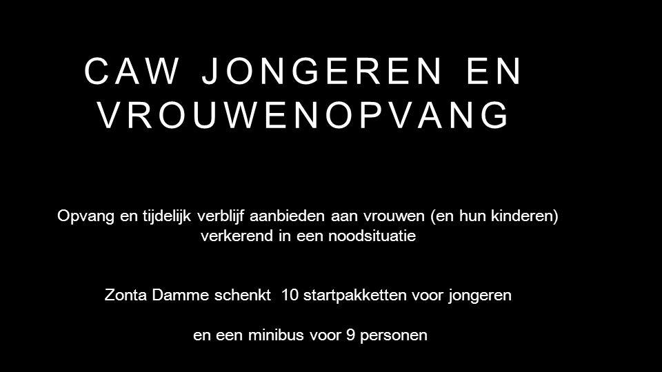 CAW JONGEREN EN VROUWENOPVANG Opvang en tijdelijk verblijf aanbieden aan vrouwen (en hun kinderen) verkerend in een noodsituatie Zonta Damme schenkt 10 startpakketten voor jongeren en een minibus voor 9 personen