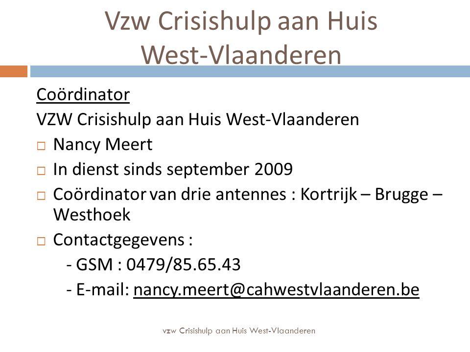 Vzw Crisishulp aan Huis West-Vlaanderen Coördinator VZW Crisishulp aan Huis West-Vlaanderen  Nancy Meert  In dienst sinds september 2009  Coördinator van drie antennes : Kortrijk – Brugge – Westhoek  Contactgegevens : - GSM : 0479/85.65.43 - E-mail: nancy.meert@cahwestvlaanderen.be vzw Crisishulp aan Huis West-Vlaanderen