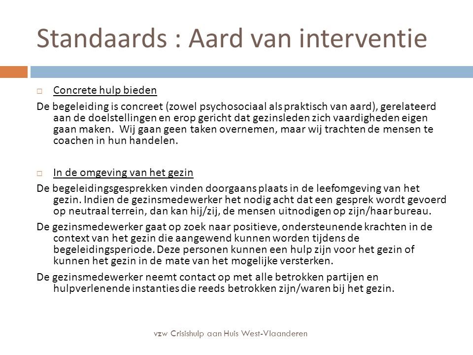 Standaards : Aard van interventie  Concrete hulp bieden De begeleiding is concreet (zowel psychosociaal als praktisch van aard), gerelateerd aan de doelstellingen en erop gericht dat gezinsleden zich vaardigheden eigen gaan maken.
